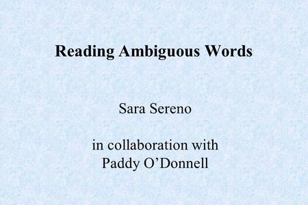 Reading Ambiguous Words Sara Sereno in collaboration with Paddy O'Donnell.