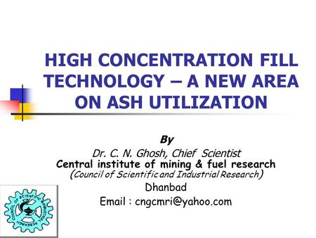 HIGH CONCENTRATION FILL TECHNOLOGY – A NEW AREA ON ASH UTILIZATION By Dr. C. N. Ghosh, Chief Scientist Central institute of mining & fuel research ( Council.