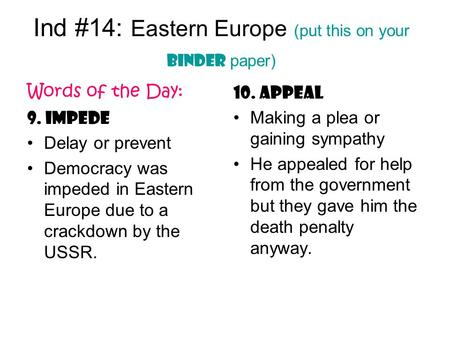 Ind #14: Eastern Europe (put this on your binder paper) Words of the Day: 9. Impede Delay or prevent Democracy was impeded in Eastern Europe due to a crackdown.