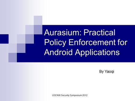 Aurasium: Practical Policy Enforcement for Android Applications By Yaoqi USENIX Security Symposium 2012.