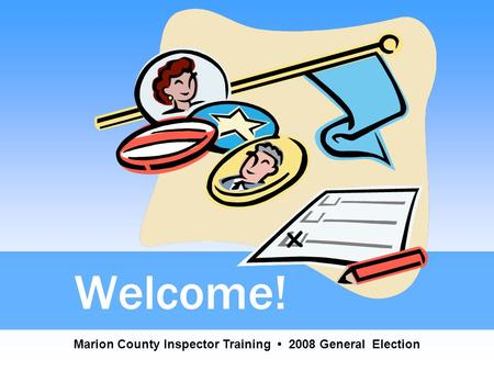Welcome! Marion County Inspector Training 2008 General Election.