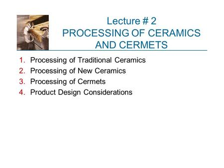 Lecture # 2 PROCESSING OF CERAMICS AND CERMETS
