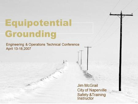 Equipotential Grounding Jim McGrail City of Naperville Safety &Training Instructor Engineering & Operations Technical Conference April 13-18,2007.