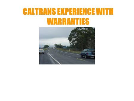 CALTRANS EXPERIENCE WITH WARRANTIES. WHY WARRANTY The Right Strategy at the Right Time Shift Responsibility of Quality Control to Contractor State Responsibility.