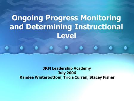 Ongoing Progress Monitoring and Determining Instructional Level JRF! Leadership Academy July 2006 Randee Winterbottom, Tricia Curran, Stacey Fisher.