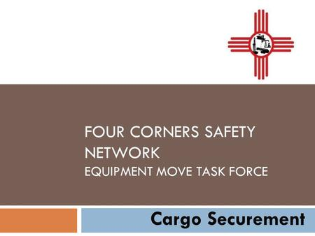 FOUR CORNERS SAFETY NETWORK EQUIPMENT MOVE TASK FORCE Cargo Securement.