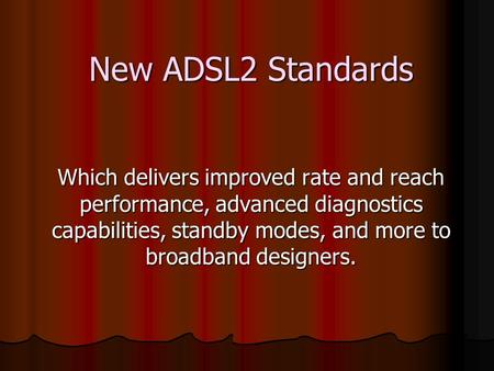 New ADSL2 Standards Which delivers improved rate and reach performance, advanced diagnostics capabilities, standby modes, and more to broadband designers.