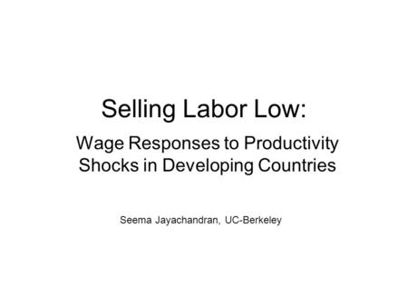 Selling Labor Low: Wage Responses to Productivity Shocks in Developing Countries Seema Jayachandran, UC-Berkeley.
