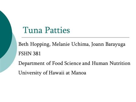Tuna Patties Beth Hopping, Melanie Uchima, Joann Barayuga FSHN 381 Department of Food Science and Human Nutrition University of Hawaii at Manoa.