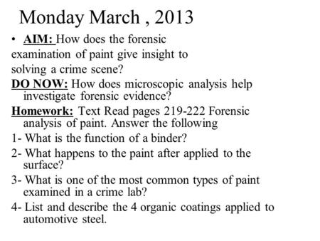 Monday March, 2013 AIM: How does the forensic examination of paint give insight to solving a crime scene? DO NOW: How does microscopic analysis help investigate.