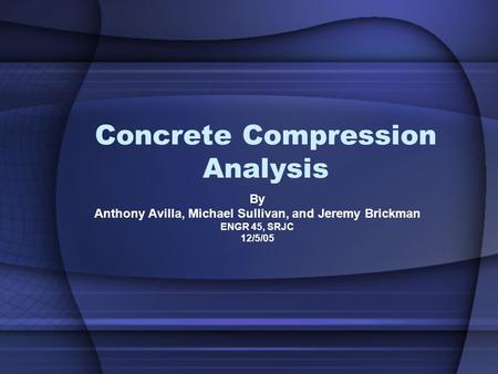 Concrete Compression Analysis By Anthony Avilla, Michael Sullivan, and Jeremy Brickman ENGR 45, SRJC 12/5/05.