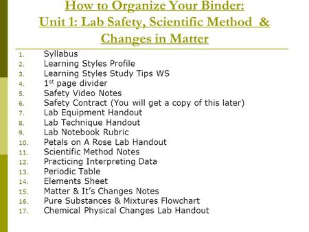 How to Organize Your Binder: Unit 1: Lab Safety, Scientific Method & Changes in Matter 1. Syllabus 2. Learning Styles Profile 3. Learning Styles Study.