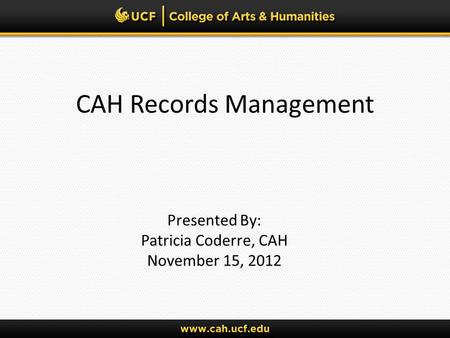 CAH Records Management Presented By: Patricia Coderre, CAH November 15, 2012.