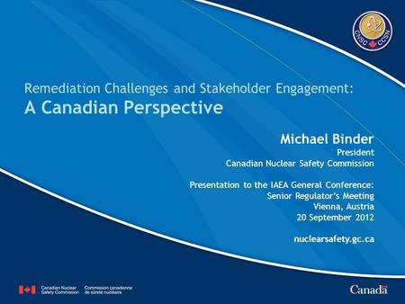 Remediation Challenges and Stakeholder Engagement: A Canadian Perspective Michael Binder President Canadian Nuclear Safety Commission Presentation to the.