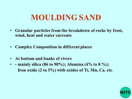 MOULDING SAND Granular particles from the breakdown of rocks by frost, wind, heat and water currents Complex Composition in different places At bottom.