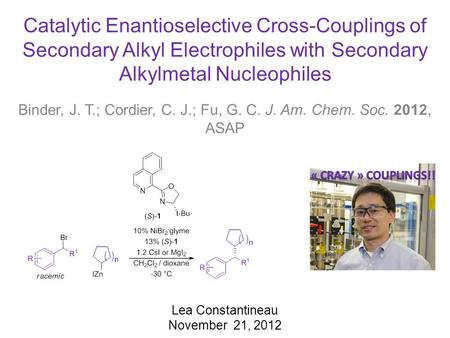 Catalytic Enantioselective Cross-Couplings of Secondary Alkyl Electrophiles with Secondary Alkylmetal Nucleophiles Binder, J. T.; Cordier, C. J.; Fu, G.