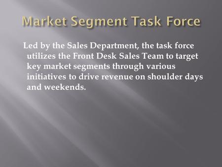 Led by the Sales Department, the task force utilizes the Front Desk Sales Team to target key market segments through various initiatives to drive revenue.