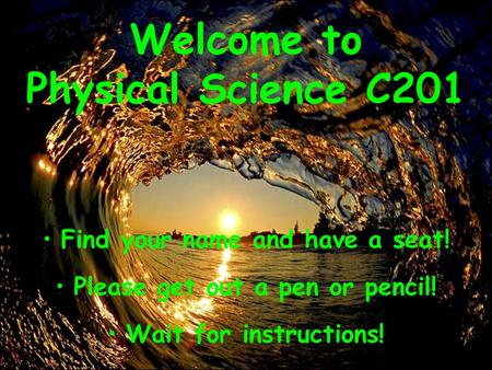 Find your name and have a seat! Please get out a pen or pencil! Wait for instructions! Welcome to Physical Science C201.