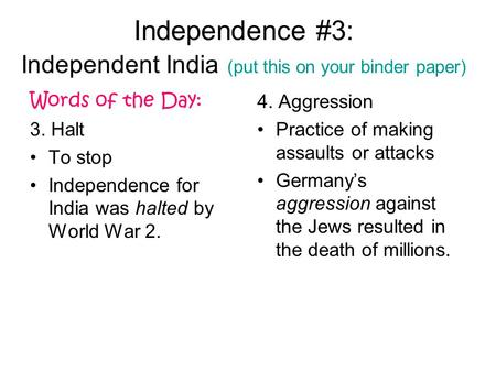 Independence #3: Independent India (put this on your binder paper) Words of the Day: 3. Halt To stop Independence for India was halted by World War 2.