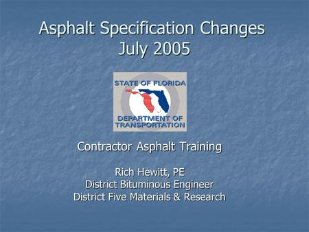 Asphalt Specification Changes July 2005 Contractor Asphalt Training Rich Hewitt, PE District Bituminous Engineer District Five Materials & Research.