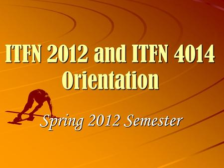 ITFN 2012 and ITFN 4014 Orientation Spring 2012 Semester.
