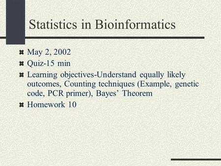 Statistics in Bioinformatics May 2, 2002 Quiz-15 min Learning objectives-Understand equally likely outcomes, Counting techniques (Example, genetic code,