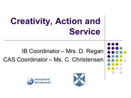Creativity, Action and Service IB Coordinator – Mrs. D. Regan CAS Coordinator – Ms. C. Christensen.
