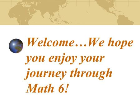 Welcome…We hope you enjoy your journey through Math 6!
