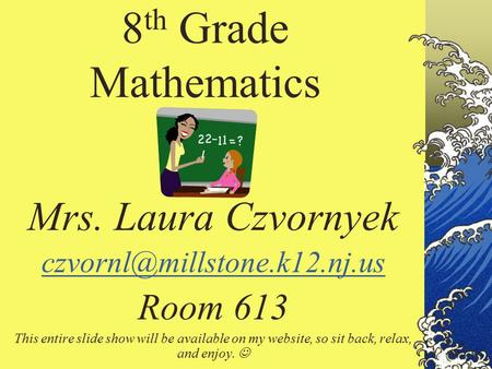 8 th Grade Mathematics Mrs. Laura Czvornyek Room 613 This entire slide show will be available on my website, so sit back, relax,