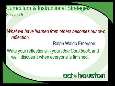 Curriculum & Instructional Strategies Session 5 What we have learned from others becomes our own reflection. Ralph Waldo Emerson Write your reflections.