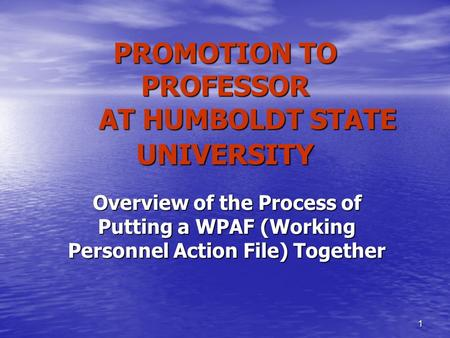 1 PROMOTION TO PROFESSOR AT HUMBOLDT STATE UNIVERSITY Overview of the Process of Putting a WPAF (Working Personnel Action File) Together.