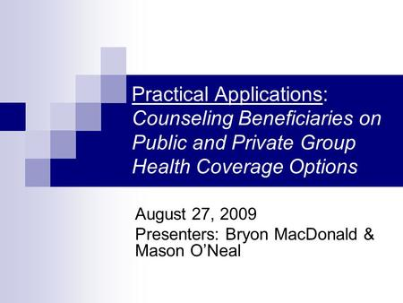 Practical Applications: Counseling Beneficiaries on Public and Private Group Health Coverage Options August 27, 2009 Presenters: Bryon MacDonald & Mason.