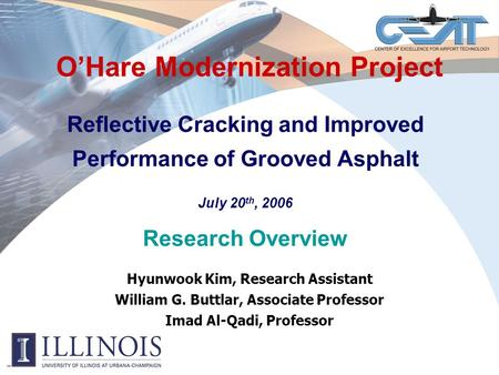 O'Hare Modernization Project Reflective Cracking and Improved Performance of Grooved Asphalt July 20 th, 2006 Research Overview Hyunwook Kim, Research.