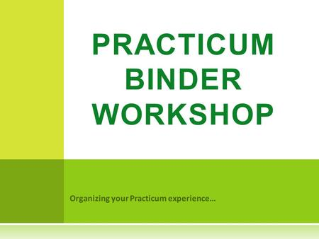 Organizing your Practicum experience… PRACTICUM BINDER WORKSHOP.