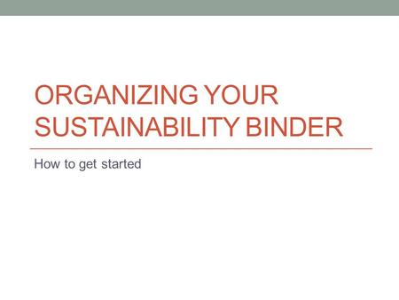 ORGANIZING YOUR SUSTAINABILITY BINDER How to get started.