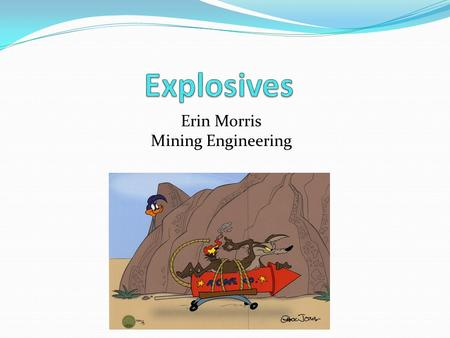 Erin Morris Mining Engineering. Outline What I do Why I'm here Basics of Explosives Definitions Classifications Initiation & Sensitivity Insensitive Munitions.