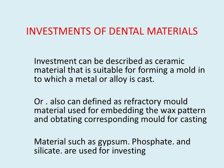 INVESTMENTS OF DENTAL MATERIALS Investment can be described as ceramic material that is suitable for forming a mold in to which a metal or alloy is cast.