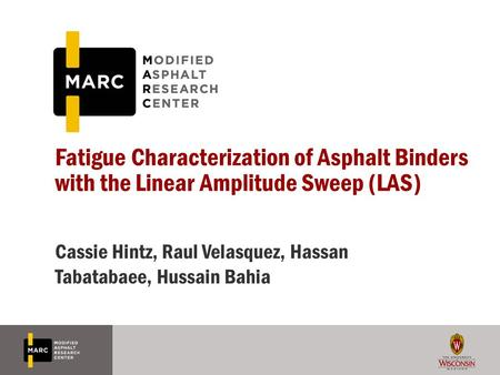 Fatigue Characterization of Asphalt Binders with the Linear Amplitude Sweep (LAS) Cassie Hintz, Raul Velasquez, Hassan Tabatabaee, Hussain Bahia.