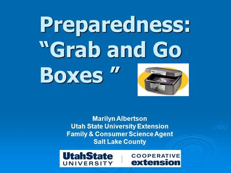 "Preparedness: ""Grab and Go Boxes "" Marilyn Albertson Utah State University Extension Family & Consumer Science Agent Salt Lake County."