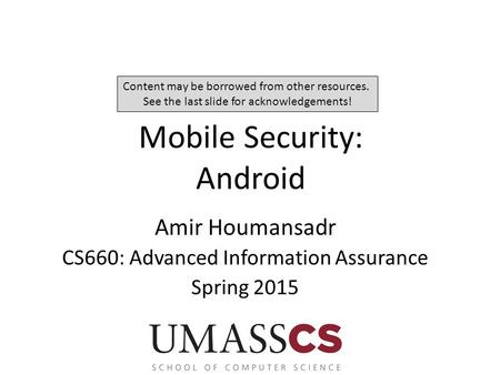 Mobile Security: Android Amir Houmansadr CS660: Advanced Information Assurance Spring 2015 Content may be borrowed from other resources. See the last slide.