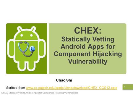 CHEX: Statically Vetting Android Apps for Component Hijacking Vulnerability Chao Shi CHEX: Statically Vetting Android Apps for Component Hijacking Vulnerabilities.