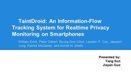 TaintDroid: An Information-Flow Tracking System for Realtime Privacy Monitoring on Smartphones William Enck, Peter Gilbert, Byung-Gon Chun, Landon P. Cox,