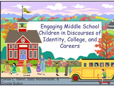 Engaging Middle School Children in Discourses of Identity, College, and Careers Cerise L. Glenn, Sally Mountcastle, & Crystal Sutton.