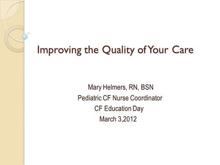 Improving the Quality of Your Care Mary Helmers, RN, BSN Pediatric CF Nurse Coordinator CF Education Day March 3,2012.