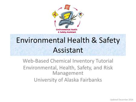 Environmental Health & Safety Assistant Web-Based Chemical Inventory Tutorial Environmental, Health, Safety, and Risk Management University of Alaska Fairbanks.