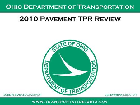 Www.transportation.ohio.gov John R. Kasich, GovernorJerry Wray, Director Ohio Department of Transportation 2010 Pavement TPR Review.