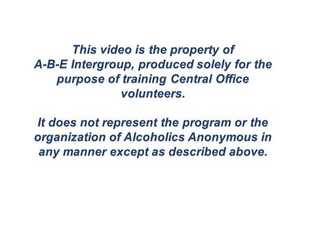 This video is the property of A-B-E Intergroup, produced solely for the purpose of training Central Office volunteers. It does not represent the program.