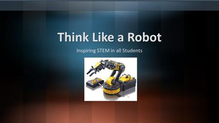 Think Like a Robot Inspiring STEM in all Students.