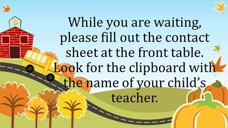 While you are waiting, please fill out the contact sheet at the front table. Look for the clipboard with the name of your child's teacher.
