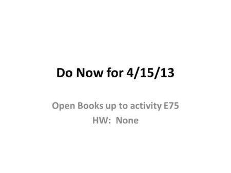 Do Now for 4/15/13 Open Books up to activity E75 HW: None.